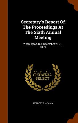 Secretary's Report of the Proceedings at the Sixth Annual Meeting: Washington, D.C. December 28-31, 1889 - Adams, Herbert B