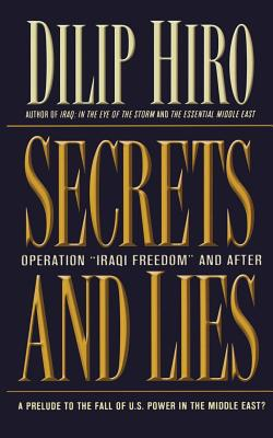 Secrets and Lies: Operation Iraqi Freedom and After: A Prelude to the Fall of U.S. Power in the Middle East? - Hiro, Dilip