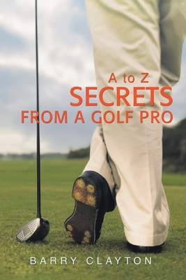 Secrets from a Golf Pro: A to Z - Clayton, Barry