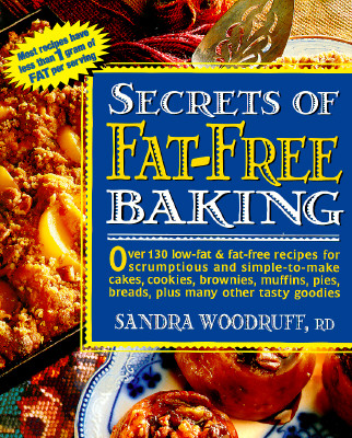 Secrets of Fat-Free Baking: Over 130 Low-Fat & Fat-Free Recipes for Scrumptious and Simple-To-Make Cakes, Cookies, Brownies, Muffins, Pies, Breads, Plus Many Other Tasty Goodies - Woodruff, Sandra, R.d.