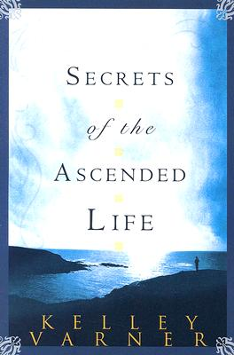 Secrets of the Ascended Life - Varner, Kelley, Dr.