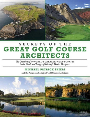 Secrets of the Great Golf Course Architects: The Creation of the World? s Greatest Golf Courses in the Words and Images of History? s Master Designers - Shiels, Michael Patrick, and American Society of Golf Course Architects