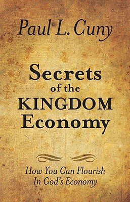 Secrets of the Kingdom Economy: How You Can Flourish in God's Economy - Cuny, Paul L