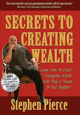 Secrets to Creating Wealth - Pierce, Stephen, and Litman, Mike (Foreword by)