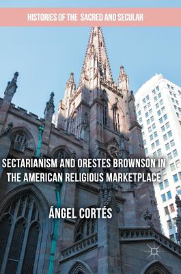 Sectarianism and Orestes Brownson in the American Religious Marketplace - Cortes, Angel