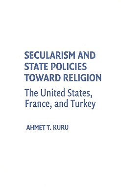 Secularism and State Policies Toward Religion: The United States, France, and Turkey - Kuru, Ahmet T