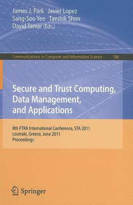 Secure and Trust Computing, Data Management, and Applications: 8th FTRA International Conference, STA 2011, Loutraki, Greece, June 28-30, 2011. Proceedings - Park, James J (Editor), and Lopez, Javier (Editor), and Yeo, Sang-Soo (Editor)