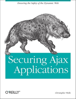 Securing Ajax Applications: Ensuring the Safety of the Dynamic Web - Wells, Christopher, President