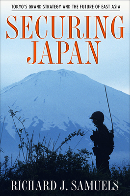 Securing Japan: Tokyo's Grand Strategy and the Future of East Asia - Samuels, Richard J