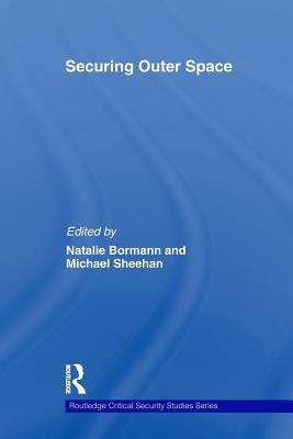 Securing Outer Space: International Relations Theory and the Politics of Space - Bormann, Natalie (Editor), and Sheehan, Michael (Editor)