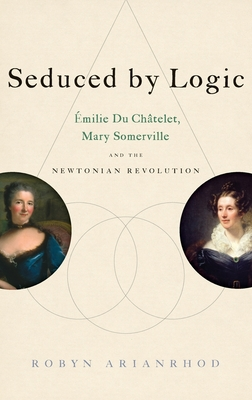 Seduced by Logic: Milie Du Ch Telet, Mary Somerville and the Newtonian Revolution - Arianrhod, Robyn, Dr.
