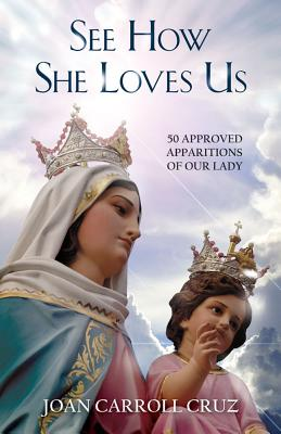 See How She Loves Us: 50 Approved Apparitions of Our Lady - Cruz, Joan Carroll