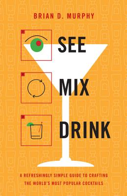 See Mix Drink: A Refreshingly Simple Guide to Crafting the World's Most Popular Cocktails - Murphy, Brian D