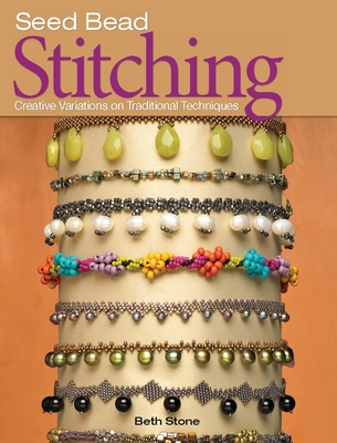 Seed Bead Stitching: Creative Variations on Traditional Techniques - Stone, Beth