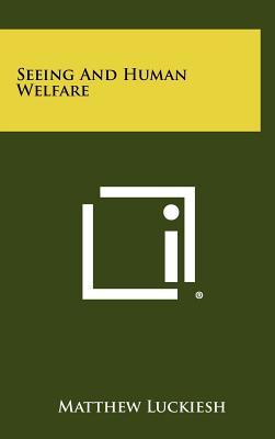 Seeing and Human Welfare - Luckiesh, Matthew