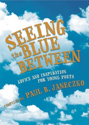 Seeing the Blue Between: Advice and Inspiration for Young Poets - Janeczko, Paul B (Compiled by)