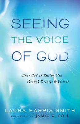Seeing the Voice of God: What God Is Telling You Through Dreams and Visions - Smith, Laura Harris, and Goll, James (Foreword by)