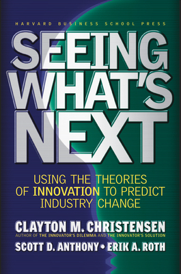 Seeing What's Next: Using the Theories of Innovation to Predict Industry Change - Christensen, Clayton M, and Anthony, Scott D, and Roth, Erik A