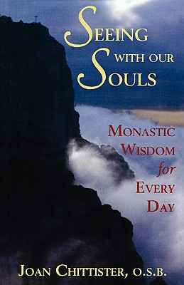 Seeing with Our Souls: Monastic Wisdom for Every Day - Chittister, Joan D, O.S.B.