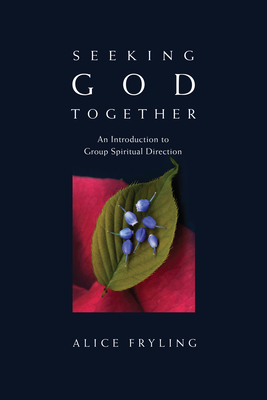Seeking God Together: An Introduction to Group Spiritual Direction - Fryling, Alice