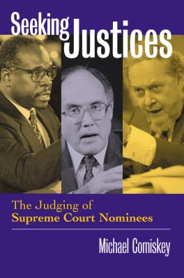 Seeking Justices: The Judging of Supreme Court Nominees - Comiskey, Michael