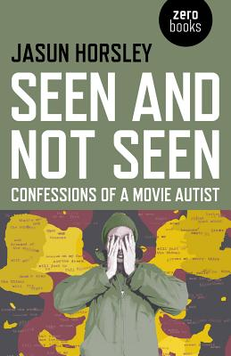 Seen and Not Seen: Confessions of a Movie Autist - Horsley, Jasun