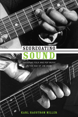 Segregating Sound: Inventing Folk and Pop Music in the Age of Jim Crow - Miller, Karl Hagstrom