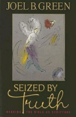 Seized by Truth: Readng the Bible as Scripture - Green, Joel B