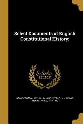 Select Documents of English Constitutional History; - Adams, George Burton 1851-1925, and Stephens, H Morse (Henry Morse) 1857-1 (Creator)