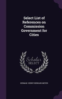 Select List of References on Commission Government for Cities - Henry Bernard Meyer, Herman