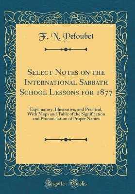 Select Notes on the International Sabbath School Lessons for 1877: Explanatory, Illustrative, and Practical, with Maps and Table of the Signification and Pronunciation of Proper Names (Classic Reprint) - Peloubet, F N