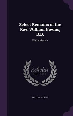 Select Remains of the REV. William Nevins, D.D.: With a Memoir - Nevins, William