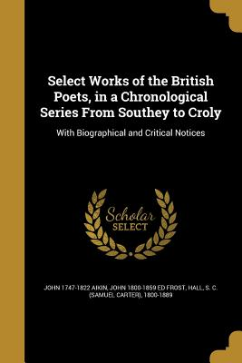 Select Works of the British Poets, in a Chronological Series from Southey to Croly: With Biographical and Critical Notices - Aikin, John 1747-1822, and Frost, John 1800-1859 Ed, and Hall, S C (Samuel Carter) 1800-1889 (Creator)