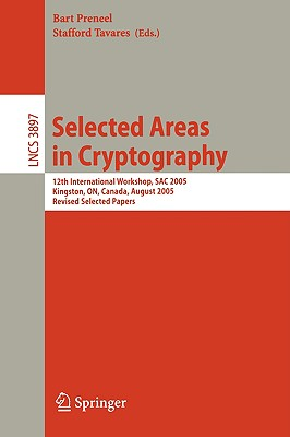 Selected Areas in Cryptography: 12th International Workshop, Sac 2005, Kingston, On, Canada, August 11-12, 2005, Revised Selected Papers - Preneel, Bart (Editor), and Tavares, Stafford (Editor)