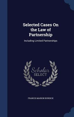 Selected Cases on the Law of Partnership: Including Limited Partnerships - Burdick, Francis Marion