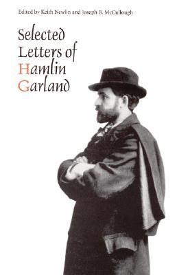 Selected Letters of Hamlin Garland - Garland, Hamlin, and McCullough, Joseph B (Editor), and Newlin, Keith (Editor)