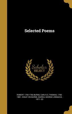 Selected Poems - Burns, Robert 1759-1796, and Carlyle, Thomas 1795-1881 Essay on Bur (Creator), and Marsh, George Linnaeus 1871- Ed (Creator)
