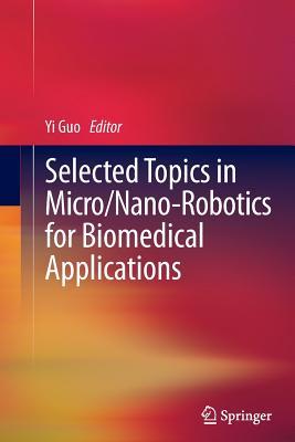 Selected Topics in Micro/Nano-Robotics for Biomedical Applications - Guo, Yi (Editor)