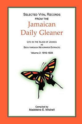 Selected Vital Records from the Jamaican Daily Gleaner: Life on the Island of Jamaica as seen through Newspaper Extracts, Volume 2: 1916-1939 - Mitchell, Madeleine E