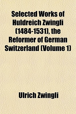 Selected Works of Huldreich Zwingli (1484-1531), the Reformer of German Switzerland (Volume 1) - Zwingli, Ulrich