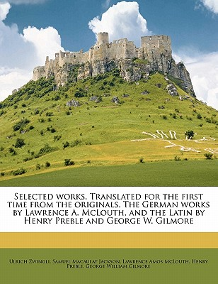 Selected Works. Translated for the First Time from the Originals. the German Works by Lawrence A. McLouth, and the Latin by Henry Preble and George W. Gilmore - Zwingli, Ulrich, and Jackson, Samuel Macaulay, and McLouth, Lawrence Amos