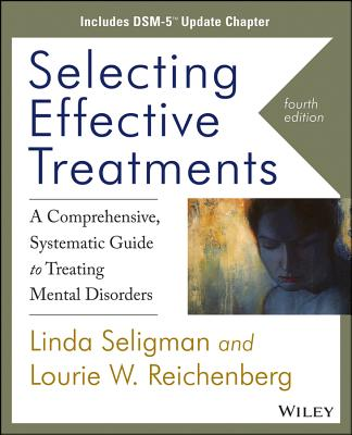 Selecting Effective Treatments: A Comprehensive Systematic Guide to Treating Mental Disorders, Includes Dsm-5 Update Chapter - Seligman, Linda, and Reichenberg, Lourie W