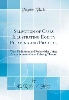 Selection of Cases Illustrating Equity Pleading and Practice: With Definitions and Rules of the United States Supreme Court Relating Thereto (Classic Reprint) - Shipp, E Richard
