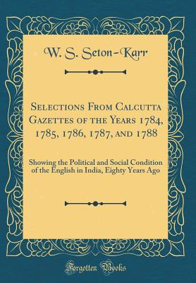 Selections from Calcutta Gazettes of the Years 1784, 1785, 1786, 1787, and 1788: Showing the Political and Social Condition of the English in India, Eighty Years Ago (Classic Reprint) - Seton-Karr, W S