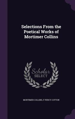 Selections from the Poetical Works of Mortimer Collins - Collins, Mortimer, and Cotton, F Percy