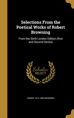 Selections from the Poetical Works of Robert Browning: From the Sixth London Edition (First and Second Series) - Browning, Robert 1812-1889
