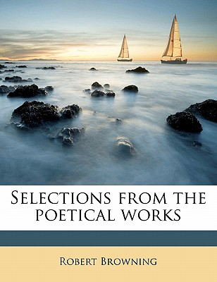 Selections from the Poetical Works - Browning, Robert (Creator)
