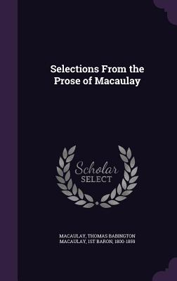 Selections from the Prose of Macaulay - Macaulay, Thomas Babington Macaulay 1st (Creator)