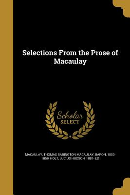 Selections from the Prose of Macaulay - Macaulay, Thomas Babington Macaulay Bar (Creator), and Holt, Lucius Hudson 1881- Ed (Creator)