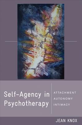 Self-Agency in Psychotherapy: Attachment, Autonomy, and Intimacy - Knox, Jean